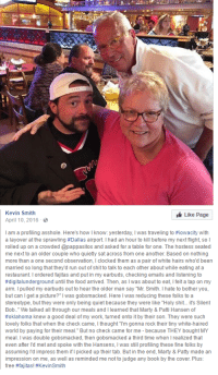 "Food, Run, and Shit: Kevin Smith  Like Page  April 10, 2016  I am a profiling asshole. Here's how I know: yesterday, I was traveling to #iowacity with  a layover at the sprawling #Dallas airport. I had an hour to kill before my next Ngh, sol  rolled up on a crowded @pappasitos and asked for a table for one. The hostess seated  me next to an older couple who quietly sat across from one another. Based on nothing  more than a one second observation, I clocked them as a pair of white hairs who'd been  married so long that they'd run out of shit to talk to each other about while eating at a  restaurant. I ordered fajitas and put in my earbuds, checking emails and listening to  #digita!underground until the food arrived. Then, as I was about to eat, I felt a tap on my  arm. I pulled my earbuds out to hear the older man say ""Mr. Smith. I hate to bother you,  but can I get a picture?"" I was gobsmacked. Here I was reducing these folks to a  stereotype, but they were only being quiet because they were like ""Holy shit.. it's Silent  Bob.."" We talked all through our meals and I learned that Marty & Patti Hansen of  #oklahoma knew a good deal of my work, turned onto it by their son. They were such  lovely folks that when the check came, I thought ""T'm gonna rock their tiny white-haired  world by paying for their meal."" But no check came for me - because THEY bought MY  meal. I was double gobsmacked, then gobsmacked a third time when I realized that  even after l'd met and spoke with the Hansens, I was still profiling these fine folks by  assuming l'd impress them if I picked up their tab. But in the end, Marty & Patty made an  impression on me, as well as reminded me not to judge any book by the cover. Plus:  free #fajtas! #Kevin Smith <p>Kevin Smith, aka Silent Bob, teaches us not to judge a book by its cover via /r/wholesomememes <a href=""http://ift.tt/2pCPh0n"">http://ift.tt/2pCPh0n</a></p>"