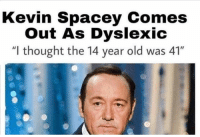 """NOOOOO LMAO: Kevin Spacey Comes  Out As Dyslexic  ught the 14 year old was 41"""" NOOOOO LMAO"""