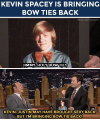 """Head, Justin TImberlake, and Sexy: KEVIN SPACEY IS BRINGING  BOW TIES BACK   #FALLONTONIGHT  JIMMY: HOLYBOW TIE!   #FALLONTONIGHT  KEVIN: JUSTIN MAY HAVE BROUGHT SEXY BACK  BUT I'M BRINGING BOW TIE BACK <p>Now we have <a href=""""https://www.youtube.com/watch?v=hcsOOqoLzws&list=UU8-Th83bH_thdKZDJCrn88g&index=2"""" target=""""_blank"""">BowTieBack stuck in our head</a> to the tune of Justin Timberlake's SexyBack…</p>  <p></p>"""