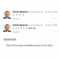 Apparently, Clique, and Funny: Kevin Spacey @KevinSpacey 26 Sep 2009  Expand  Kevin Spacey @KevinSpacey 26 Sep 2009  Expand  わRi  evin Spacey eKevinSpacey 26 Sep 2009  : Got ya!  わRi  thatsthat24:  One of the most versatile actors in our time. One of the things I want to get at Target is peppermint thing for my room so my room smells like mint because apparently mint helps anxiety and also my room consistently smells like Edea skates sooooo hamilton fandom textpost tumblr clean funnymeme textposts mockingjay text jeremyrenner hawkeye avengers tumblrpost meme tumblr bandom patd panicatthedisco brendonurie clean funny funnypost music bands falloutboy clique top twentyonepilots memes joshdun tylerjoseph