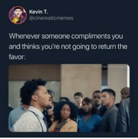 Dank Memes, You, and Kevin: Kevin T.  @cinematicmemes  Whenever someone compliments you  and thinks you're not going to return the  favor:  ne  0 @thecinematicuniverse 😂😂