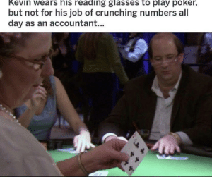 Not sure if this has been done, but bruh: Kevin wears his reading glasses to play poker,  but not for his job of crunching numbers all  day as an accountant... Not sure if this has been done, but bruh