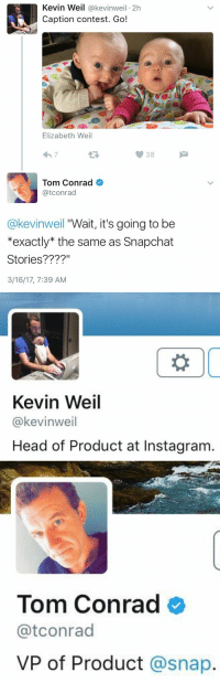 Funny, Snap, and Snapped: Kevin Weil  @kevinweil 2h  Caption contest. Go!  Elizabeth Weil  38  Tom Conrad  atconrad  @kevinweil Wait, it's going to be  *exactly the same as Snapchat  Stories  3/16/17, 7:39 AM   Kevin Weil  @kevinweil  Head of Product at Instagram.   Tom Conrad  atconrad  VP of Product  a snap. the level of pettiness 😂😂