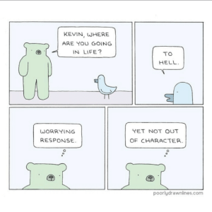 meirl: KEVIN, WHERE  ARE YOU GOING  IN LIFE?  TO  HELL  YET NOT OUT  WORRYING  RESPONSE  OF CHARACTER.  poorlydrawnlines.com meirl