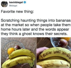Ghost, Home, and Haunting: kevinbiegel  @kbiegel  Favorite new thing:  Scratching haunting things into bananas  at the market so when people take them  home hours later and the words appear  they think a ghost knows their secrets. Absolute madlad