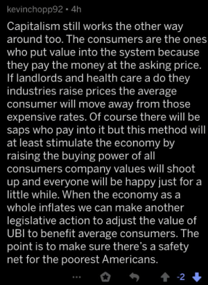 The economy understander has logged on: kevinchopp92 •4h  Capitalism still works the other way  around too. The consumers are the ones  who put value into the system because  they pay the money at the asking price.  If landlords and health care a do they  industries raise prices the average  consumer will move away from those  expensive rates. Of course there will be  saps who pay into it but this method will  at least stimulate the economy by  raising the buying power of all  consumers company values will shoot  up and everyone will be happy just for a  little while. When the economy as a  whole inflates we can make another  legislative action to adjust the value of  UBI to benefit average consumers. The  point is to make sure there's a safety  net for the poorest Americans.  1 -2 + The economy understander has logged on