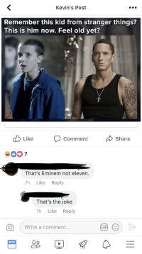 stranger things: Kevin's Post  Remember this kid from stranger things?  This is him now. Feel old yet?  Like  Comment  Share  That's Eminem not eleven.  7h Like Reply  That's the joke  7h Like Reply  o , write a comment  GIF)  (じ  Oo