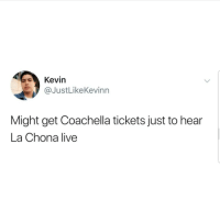 Coachella, Latinos, and Memes: Kevirn  @JustLikeKevinn  Might get Coachella tickets just to hear  La Chona live Yess 🙌🏼🙌🏼🙌🏼😂😂 🔥 Follow Us 👉 @latinoswithattitude 🔥 latinosbelike latinasbelike latinoproblems mexicansbelike mexican mexicanproblems hispanicsbelike hispanic hispanicproblems latina latinas latino latinos hispanicsbelike