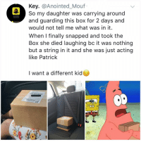 Crying, Memes, and Bikini Bottom: Key. @Anointed_Mouf  So my daughter was carrying around  and guarding this box for 2 days and  would not tell me what was in it  When I finally snapped and took the  Box she died laughing bc it was nothing  but a string in it and she was just acting  like Patrick  Anointed Moul  Added M  I want a different kid Y AM I CRYING IN BIKINI BOTTOM RN