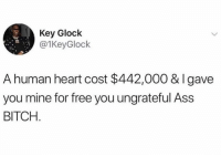 glock: Key Glock  @1KeyGlock  A human heart cost $442,000 & Igave  you mine for free you ungrateful Ass  BITCH
