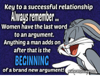 "Dank, Last Words, and Success: Key to a successful relationship  ALways Mmember"".  Women have the last word  to an argument.  Anything a man adds on  after that is the  BEGINNING  of a brand new argument!  WUww.lmjussayin.co #jussayin"