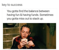TAG a nigga that spend his or her money on bs and you over here laughing at them niggas when they ask you for 20$ ⬇️⬇️⬇️ Follow @icecoldsavage for more: key to success  You gotta find the balance between  having fun&having funds. Sometimes  you gotta miss out to stack up. TAG a nigga that spend his or her money on bs and you over here laughing at them niggas when they ask you for 20$ ⬇️⬇️⬇️ Follow @icecoldsavage for more