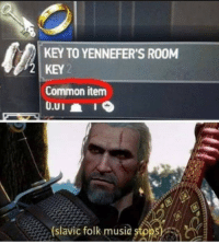 Confused, Music, and Common: KEY TO YENNEFER'S RO0M  2 KEY  Common item  (slavic folk music stpps visibly confused