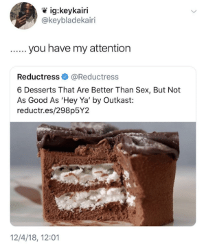 Hey Ya, OutKast, and Sex: @keybladekairi  Reductress@Reductress  6 Desserts That Are Better Than Sex, But Not  As Good As 'Hey Ya' by Outkast:  reductr.es/298p5Y2  12/4/18, 12:01