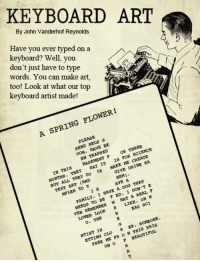 Today, we take a break to share some keyboard art.  What fun, nerdy art do you love to share?: KEYBOARD ART  By John Vanderhof Reynolds  keyboard? Well, you  Have you ever typed on a  don't just have to type  too! Look at what our t  words. You can make art,  keyboard artist made!  A SPRING FLOWER!  SEND HELP S  OON, HAVE BE  EN TRAPPED  BASEMENT OR THREE  MONTHS, THEY SAY IT IS TOR SCIENCE  IN THIS  BUT ALL THEY DO IS MAKE ME CREATE  GIVE URINE SA  TEXT ART (AND  HEM)。  NPIES TO  go 1日  AVE  NEEDS TO BE P ED, I DON' T E  FAMILY, I HAVE A DOG THAT  VEN REMEMBER HAT A REAL P  OH N  LOWER LOOK S LIKE ,  o.쪼HE  NTIB Is  .SOHZONE  ET ING CLO SER  FREZ HE PR 0 H THIS PRIS  ONO P BEAUTIFUL Today, we take a break to share some keyboard art.  What fun, nerdy art do you love to share?