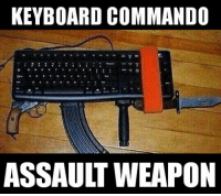 Now THAT'S an assault weapon. LOL A 1st Amendment Assault Weapon.  Learn to win the battle of words and ideas. Educate - Motivate - Advocate: KEYBOARD COMMANDO  ASSAULT WEAPON Now THAT'S an assault weapon. LOL A 1st Amendment Assault Weapon.  Learn to win the battle of words and ideas. Educate - Motivate - Advocate