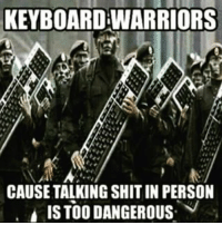 keyboard warrior: KEYBOARD WARRIORS  CAUSE TALKING SHIT IN PERSON  ALISTOODANGEROUS