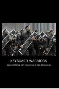 keyboard warrior: KEYBOARD WARRIORS  Cause talking shit in person is too dangerous