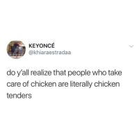 Latinos, Memes, and Chicken: KEYONCE  @khiaraestradaa  do y'all realize that people who take  care of chicken are literally chicken  tenders Lmaoo 🐓🐓🐓😂😂 🔥 Follow Us 👉 @latinoswithattitude 🔥 latinosbelike latinasbelike latinoproblems mexicansbelike mexican mexicanproblems hispanicsbelike hispanic hispanicproblems latina latinas latino latinos hispanicsbelike