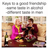 Drunk Fails: Keys to a good friendship  same taste in alcohol  different taste in men  a drunk fail  Cheers.