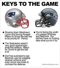 Memes, Seahawks, and Belichick: KEYS TO THE GAME  Slowing down Marshawn  You're facing the wrath  of a pissed off Brady  Lynch and forcing Russel  lson to throw the ball has and Belichick. You  bitches have no fucking  to be priority #1. Period.  idea what you're in for.  The Seahawks weren't  very good against tight  ends this Season. Watch  for Gronk to get the ball  a lot.  Don't be surprised to see  Belichick use his ineligible  receiver scheme and  even some new tricks to  confuse this defense.  MassholeSports.com Here are the Patriots Seahawks Keys To The Game SuperBowl SB49