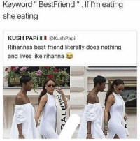"Best Friend, Memes, and Rihanna: Keyword"" BestFriend "" .If I'm eating  she eating  KUSH PAPi I @KushPapii  Rihannas best friend literally does nothing  and lives like rihanna I'm really shocked at how many of yall justifying Chris's actions like wtf. ""He changed"" but he just had a lil thing with Karrueche ""she hit him first"" so that means he can try and kill her? If you believe that you needa leave my page permanently if i didn't block you already. You won't be missed and will be replaced. I'm truly disgusted"