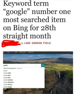 "Chrome, Dank, and Google: Keyword term  ""google"" number one  most searched item  on Bing for 28th  straight month  by LUKE GORDON FIELD  google  https:/www.google.cal Official  google  google maps  google docs  google drive  google translate  google classroom  google chrome  google images Bing is not useless /s by Slippery-Weasel MORE MEMES"