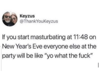 """Good fact Keyzus: Keyzus  @ThankYoukeyzus  If you start masturbating at 11:48 on  New Year's Eve everyone else at the  party will be like """"yo what the fuck"""" Good fact Keyzus"""