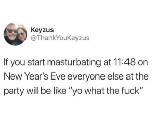 """When the balls drop by MorphineSmile FOLLOW 4 MORE MEMES.: Keyzus  @ThankYouKeyzus  If you start masturbating at 11:48 on  New Year's Eve everyone else at the  party will be like """"yo what the fuck"""" When the balls drop by MorphineSmile FOLLOW 4 MORE MEMES."""