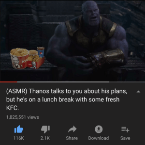 Fresh, Kfc, and Break: KF  KFC  (ASMR) Thanos talks to you about his plans,  but he's on a lunch break with some fresh  KFC.  1,825,551 views  +  116K  2.1K  Share  Download  Save The tastiest fried chicken chain requires the strongest appetite