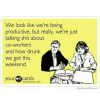 Tomorrow at work.: We look like we're being  productive, but really, we're just  talking shit about  co-workers  and how drunk  we got this  weekend.  your  cards  ormeecards.com.  We Know Memes Tomorrow at work.