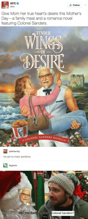 Family, Kfc, and Mother's Day: KFC  akfc  Follow  Give Mom her true heart's desire this Mother's  Day-a family meal and a romance novel  featuring Colonel Sanders  TENDER  OF  DES  RE  LONEL SANDERS NOVE  pietriarchy  i've got so many questions  bejamin  Did vou fuck my mom  Colonel Sanders? A mothers true desire