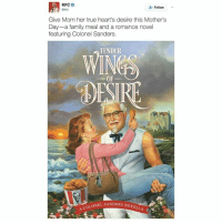 Family, Kfc, and Mother's Day: KFC  Follow  Give Mom her true heart's desire this Mother's  Day-a family meal and a romance novel  featuring Colonel Sanders.  TENDER  DESIRE  A COLONEL SANDERS NOVEL O