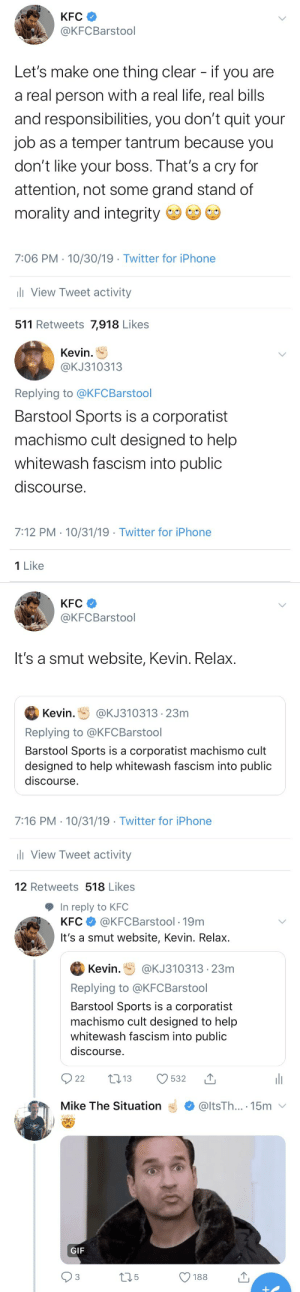 RT @KFCBarstool: We got ourselves a Situation here on Twitter. @ItsTheSituation https://t.co/Mf9kxoIhQT: KFC  @KFCBarstool  Let's make one thing clear - if you are  a real person with a real life, real bills  and responsibilities, you don't quit your  job as a temper tantrum because you  don't like your boss. That's a cry for  attention, not some grand stand of  morality and integrity  7:06 PM 10/30/19 Twitter for iPhone  li View Tweet activity  511 Retweets 7,918 Likes   Kevin  @KJ310313  Replying to @KFC Barstool  Barstool Sports is a corporatist  machismo cult designed to help  whitewash fascism into public  discourse.  7:12 PM 10/31/19 Twitter for iPhone  1 Like   KFC  @KFCBarstool  It's a smut website, Kevin. Relax.  Kevin.  @KJ310313 23m  Replying to @KFC Barstool  Barstool Sports is a corporatist machismo cult  designed to help whitewash fascism into public  discourse  7:16 PM 10/31/19 Twitter for iPhone  l View Tweet activity  12 Retweets 518 Likes   In reply to KFC  KFC@KFCBarstool 19m  It's a smut website, Kevin. Relax.  Kevin  @KJ31031323m  Replying to @KFC Barstool  Barstool Sports is a corporatist  machismo cult designed to help  whitewash fascism into public  discourse.  t13  22  532  @ltsTh.... 15m  Mike The Situation  GIF  12.5  188  3 RT @KFCBarstool: We got ourselves a Situation here on Twitter. @ItsTheSituation https://t.co/Mf9kxoIhQT