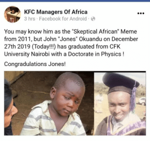 "So proud: KFC Managers Of Africa  3 hrs · Facebook for Android ·O  You may know him as the ""Skeptical African"" Meme  from 2011, but John ""Jones"" Okuandu on December  27th 2019 (Today!!!) has graduated from CFK  University Nairobi with a Doctorate in Physics !  Congradulations Jones! So proud"