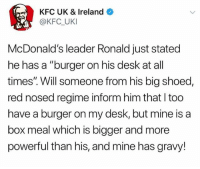 "Kfc, McDonalds, and Best: KFC UK & Ireland  @KFC UKI  McDonald's leader Ronald just stated  he has a ""burger on his desk at all  times'"". Will someone from his big shoed,  red nosed regime inform him that I too  have a burger on my desk, but mine is a  box meal which is bigger and more  powerful than his, and mine has gravy! @donny.drama is the best account you're not following 😂"
