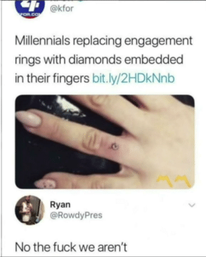 Dank, Frick, and Memes: @kfor  FOR.COM  Millennials replacing engagement  rings with diamonds embedded  in their fingers bit.ly/2HDKNN  Ryan  @RowdyPres  No the fuck we aren't The frick by justaphann MORE MEMES