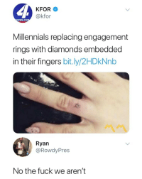 Millennials, Fuck, and Prayer: KFOR  @kfor  OR.CC  Millennials replacing engagement  rings with diamonds embedded  in their fingers bit.ly/2HDkNnb  Ryan  @RowdyPres  No the fuck we aren't 1 like = 1 prayer for @memesupreme.official