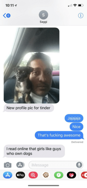 Dogs, Fucking, and Girls: KG  6  Saggi  New profile pic for tinder  Jajajaja  Nice  That's fucking awesome  Delivered  I read online that girls like guys  who own dogs  iMessage  á Pay Friend putting in the work