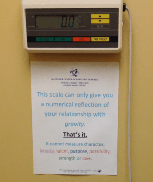 yeah-youtubers:  This sign is in my doctors office above the scale and I really love it. It actually made me feel a lot better after reading it: kg/b  FF  ON /ZERO  TARE  TARE PRESET  the DENVER CENTER for BARIATRIC SURGERY  Michael A. Sayder - MD, FACS  Cecily R. Smith- NP-BC  This scale can only give you  a numerical reflection of  your relationship with  gravity.  That's it.  It cannot measure character,  beauty, talent, purpose, possibility,  strength or love.  D CO yeah-youtubers:  This sign is in my doctors office above the scale and I really love it. It actually made me feel a lot better after reading it