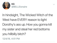 Justice served, you hillbilly bitch. (via /r/BlackPeopleTwitter): KG  @BELLEionaire  In hindsight, The Wicked Witch of the  West have EVERY reason to light  Dorothy's ass up. How you gonna kil  my sister and steal her red bottoms  you hillbilly bitch?  12/4/18, 4:01 PM Justice served, you hillbilly bitch. (via /r/BlackPeopleTwitter)