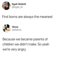 Children, Instagram, and Memes: Kgali Molefe  @Kgali_M  First borns are always the meanest  Musa  wdakza  Because we became parents of  children we didn't make. So yeah  we're very angry. If you're not following @MEMEZAR you might aswell delete instagram!!