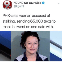 Kgun9 On Your Side Abc Your Sip Phx Area Woman Accused Of Stalking Sending 65000 Texts To Man She Went On One Date With Abc Meme On Me Me