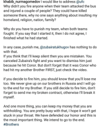 Boxing, Butthurt, and Family: khabib_nurmagomedov I would like to address @ufc  Why didn't you fire anyone when their team attacked the bus  and injured a couple of people? They could have killed  someone there, why no one says anything about insulting my  homeland, religion, nation, family?  Why do you have to punish my team, when both teams  fought. If you say that I started it, then I do not agree, l  finished what he had started  In any case, punish me, @zubairatukhugov has nothing to do  with that.  If you think that l'll keep silent then you are mistaken. You  canceled Zubaira's fight and you want to dismiss him just  because he hit Conor. But don't forget that it was Conor who  had hit my another Brother FIRST, just check the video  f you decide to fire him, you should know that you'll lose me  too. We never give up on our brothers in Russia and I will go  to the end for my Brother. If you still decide to fire him, don't  forget to send me my broken contract, otherwise l'll break it  myself  And one more thing, you can keep my money that you are  withholding. You are pretty busy with that, I hope it won't get  stuck in your throat. We have defended our honor and this is  the most important thing. We intend to go to the end  Well that's an interesting development... Here come the butthurt Conor fans in 3...2.. ufc mma bellator wsof fight jj jiujitsu muaythai wrestling boxing kickboxing grappling funnymma ufcmeme mmamemes onefc warrior PrideFC prideneverdies