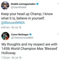 Blessed, Boxing, and Conor McGregor: khabib nurmagomedov  @TeamKhabib  GRAN  Keep your head up Champ, I know  what it is, believe in yourself  @BlessedMMA  6:09 am 05 Jul 18  Conor McGregor >  @TheNotoriousMMA  My thoughts and my respect are with  145lb World Champion Max 'Blessed'  Holloway  7:23 pm 05 Jul 18 Long term health. ufc mma bellator wsof fight jj jiujitsu muaythai wrestling boxing kickboxing grappling funnymma ufcmeme mmamemes onefc warrior PrideFC prideneverdies