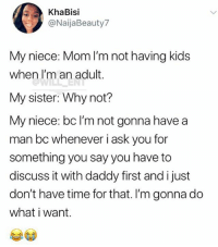 🤣Legendary AF: KhaBisi  @NaijaBeauty7  My niece: Mom I'm not having kids  when I'm an adult.  My sister: Why not?  My niece: bc l'm not gonna have a  man bc whenever i ask you for  something you say you have to  discuss it with daddy first and i just  don't have time for that. I'm gonna do  what i want. 🤣Legendary AF
