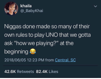 "True, Uno, and How: khaila  @_BabyKhai  Niggas done made so many of their  own rules to play UNO that we gotta  ask ""how we playing?"" at the  beginning  2018/06/05 12:23 PM from Central, SC  42.6K Retweets 82.4K Likes So true 😂💯 https://t.co/n8rKiCq6ZY"