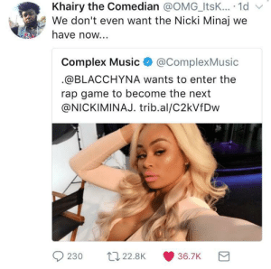 Complex, Music, and Nicki Minaj: Khairy the Comedian @OMG_ItsK... 1d v  We don't even want the Nicki Minaj we  have now...  Complex Music@ComplexMusic  @BLACCHYNA wants to enter the  rap game to become the next  @NICKIMINAJ. trib.al/C2kVfDw  230 t22.8K 36.7K We aint against women rappers, just the trash ones