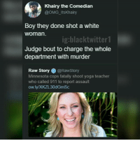 All Lives Matter, Memes, and Omg: Khairy the Comedian  @oMG ItsKhairy  Boy they done shot a white  woman  ig:blacktwitter1  Judge bout to charge the whole  department with murder  Raw Story @Rawstory  Minnesota cops fatally shoot yoga teacher  who called 911 to report assault  ow ly XKZL30dGmSc blue lives matter suddenly disowning a black cop and all lives matter not saying the unarmed victim had it coming. wonder why 🤔🤔🤔