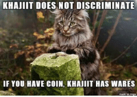 Khajiit has wares if you have coin. ~SparklyMan: KHAJIIT DOES NOT DISCRIMINATE  NOT IF YOU HAVE coIN, KHAJIIT HAS WARES  made on imgur Khajiit has wares if you have coin. ~SparklyMan